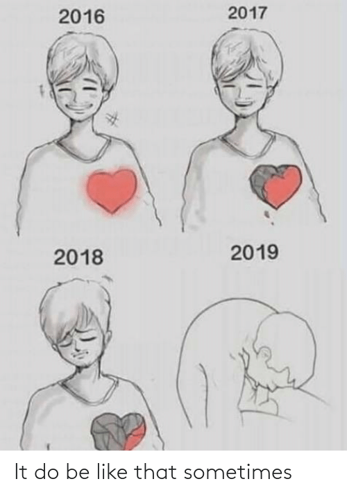 Be Like, Im 14 & This Is Deep, and Like: 2017  2016  2019  2018 It do be like that sometimes