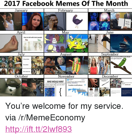 """Church, Elf, and Elf on the Shelf: 2017 Facebook Memes Of The Month  February  J anuary  March  Gas the  Normies  April  May  June  STRESS  How to talk with short people  PAIN  No  Yes  A cold one  substance  abuse  July  August  September  You've heard of Elf on the Shelf  now get reacly for  He protee  HANK  YOU  FOR  He attac  ELPING  NOT YOU  DESTRO  but most importantly  He resurrec  THE  ONE  RING  October  November  December  Pen is short for  Penjamin  USA TOOAYo  WHO WOULD WIN?A look at the gun used in the Texas church  death  a computer program with  millions of lines of code  one CURLYBOYPossible modifications  Me  t youplay 1-800-273-8055 byLoo  nght kc2018the same way <p>You&rsquo;re welcome for my service. via /r/MemeEconomy <a href=""""http://ift.tt/2lwf893"""">http://ift.tt/2lwf893</a></p>"""
