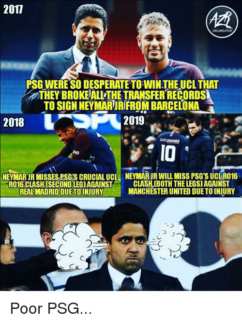 Manchester United: 2017  ORGANIZATION  PSG WERE SO DESPERATE TO WIN THEUCL THAT  THEY BROKE ALL THE TRANSFER RECORDS  TO SIGN NEYMARUR FROM BARCELONA  2018  2019  IO  NEYI ARIR MISSES RSGİS CRUCIAL UCL  NEYMARJR WILLMISS PSG SUCI R016  RO16 CLASHISECONDLEGIAGAINST C  REAL MADRID DUETOINJURY  CLASH (BOTH THE LEGS) AGAINST  MANCHESTER UNITED DUE TO INJURY  ,  フ  2  乀つ Poor PSG...