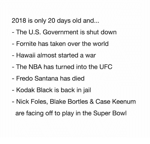 Fredo Santana, Jail, and Nba: 2018 is only 20 days old and...  The U.S. Government is shut down  Fornite has taken over the world  Hawaii almost started a war  - The NBA has turned into the UFC  Fredo Santana has died  Kodak Black is back in jail  - Nick Foles, Blake Bortles & Case Keenum  are facing off to play in the Super Bowl