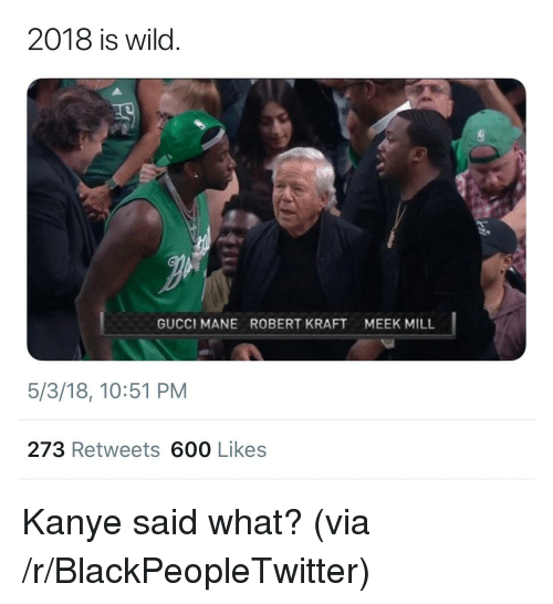 robert kraft: 2018 is wild.  GUCCI MANE  ROBERT KRAFT  MEEK MILL  5/3/18, 10:51 PM  273 Retweets 600 Likes <p>Kanye said what? (via /r/BlackPeopleTwitter)</p>