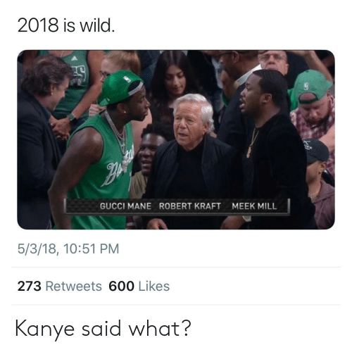 robert kraft: 2018 is wild.  GUCCI MANE  ROBERT KRAFT  MEEK MILL  5/3/18, 10:51 PM  273 Retweets 600 Likes Kanye said what?