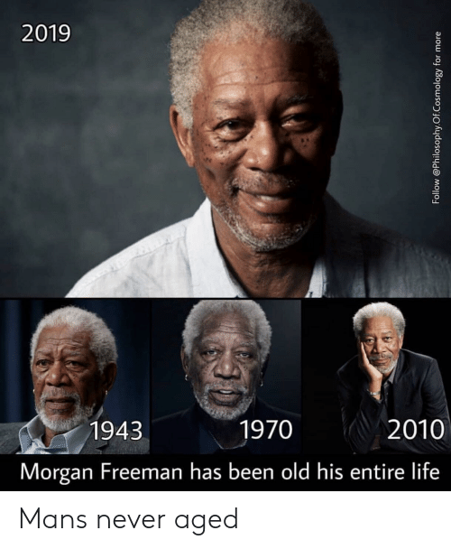 Life, Morgan Freeman, and Old: 2019  1943  1970  2010  Morgan Freeman has been old his entire life Mans never aged