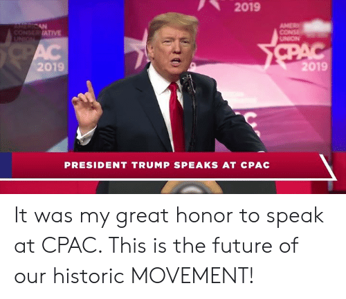 Future, Trump, and President: 2019  ATIVE  UNION  2019  2019  PRESIDENT TRUMP SPEAKS AT CPAC It was my great honor to speak at CPAC. This is the future of our historic MOVEMENT!