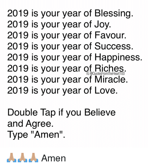 "Love, Memes, and Happiness: 2019 is your year of Blessing  2019 is your year of Joy  2019 is your year of Favour.  2019 is your year of Success.  2019 is your year of Happiness  2019 is your year of niches  2019 is your year of Miracle.  2019 is your year of Love  G @QuotesFromTheHeart100  Double Tap if vou Believe  and Agree  Type ""Amen"" 🙏🏽🙏🏽🙏🏽 Amen"