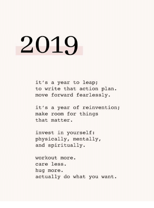 Invest, Move, and Make: 2019  it's a year to leap  to write that action plan  move forward fearlessly  it's a year of reinventio;  make room for things  that matter.  invest in yourself:  physically, mentally,  and spiritually  workout more.  care less.  hug more.  actually do what you want.