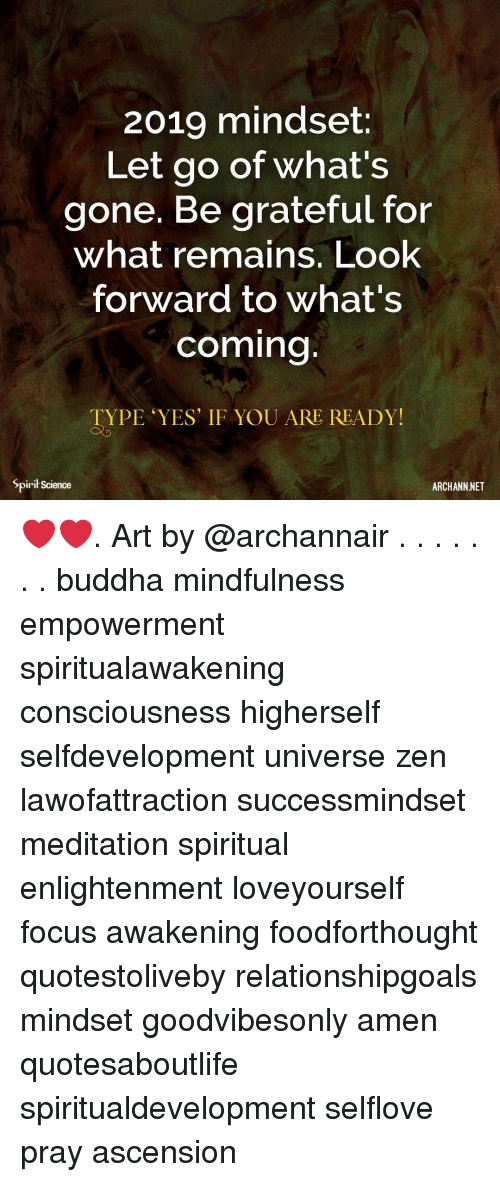 Memes, Buddha, and Focus: 2019 mindset:  Let go of what's  gone. Be grateful for  what remains. Look  forward to what's  coming  TYPE YES' IF YOU ARE READY!  Spirit Science  ARCHANN NET ❤️❤️. Art by @archannair . . . . . . . buddha mindfulness empowerment spiritualawakening consciousness higherself selfdevelopment universe zen lawofattraction successmindset meditation spiritual enlightenment loveyourself focus awakening foodforthought quotestoliveby relationshipgoals mindset goodvibesonly amen quotesaboutlife spiritualdevelopment selflove pray ascension