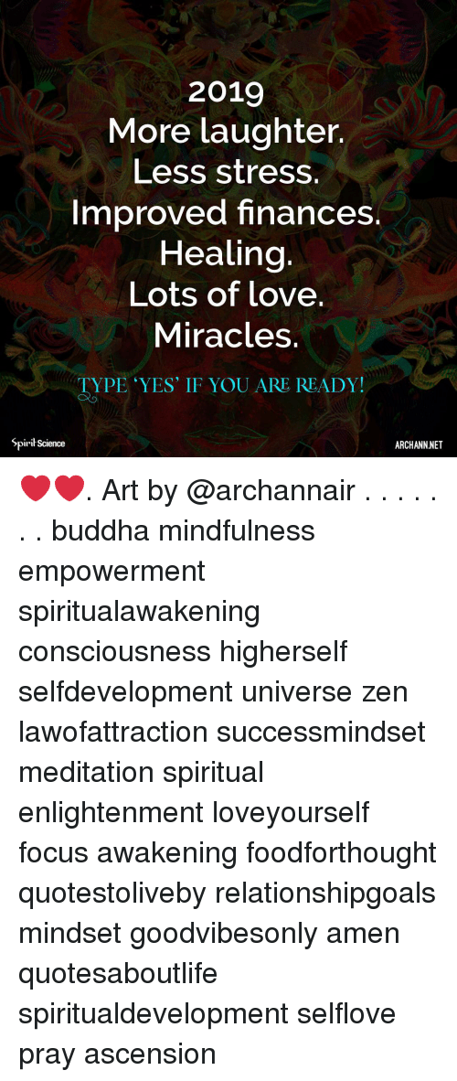 Love, Memes, and Buddha: 2019  More laughter.  Less stress.  Improved finances  Healing  Lots of love.  Miracles.  TYPE 'YES IF YOU ARE READY!  Spirił Science  ARCHANN.NET ❤️❤️. Art by @archannair . . . . . . . buddha mindfulness empowerment spiritualawakening consciousness higherself selfdevelopment universe zen lawofattraction successmindset meditation spiritual enlightenment loveyourself focus awakening foodforthought quotestoliveby relationshipgoals mindset goodvibesonly amen quotesaboutlife spiritualdevelopment selflove pray ascension