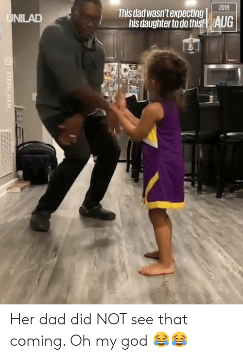 Dad, Dank, and God: 2019  This dad wasn't expecting  his daughter to do this!  AUG  UNILAD  STEPH HAM Her dad did NOT see that coming. Oh my god 😂😂