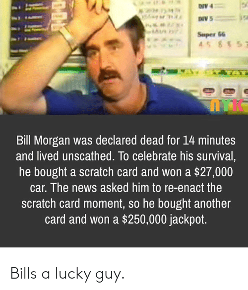 News, Scratch, and Bills: 204 M  AI0  Super 66  45 857  Bill Morgan was declared dead for 14 minutes  and lived unscathed. To celebrate his survival,  he bought a scratch card and won a $27,000  car. The news asked him to re-enact the  scratch card moment, so he bought another  card and won a $250,000 jackpot. Bills a lucky guy.