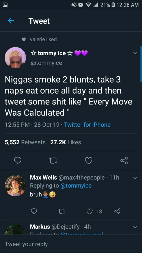 """Calculated: 21% 0 12:28 AM  Tweet  valerie liked  * tommy ice ☆  @tommyice  Niggas smoke 2 blunts, take 3  naps eat once all day and then  tweet some shit like """" Every Move  Was Calculated """"  12:55 PM · 28 Oct 19 · Twitter for iPhone  5,552 Retweets 27.2K Likes  Max Wells @max4thepeople · 11h  Replying to @tommyice  bruh  13  Markus @Dejectify · 4h  Donlvineto Atemmuine end  Tweet your reply"""