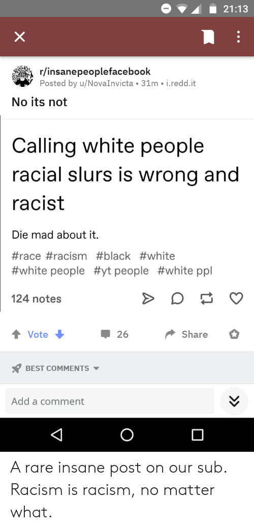 Racism, White People, and Best: 21:13  X  r/insanepeoplefacebook  Posted by u/NovaInvicta 31m i.redd.it  No its not  Calling white people  racial slurs is wrong and  racist  Die mad about it.  #race #racism #black #white  #white people #yt people #white ppl  124 notes  Share  Vote  26  BEST COMMENTS  Add a comment A rare insane post on our sub. Racism is racism, no matter what.