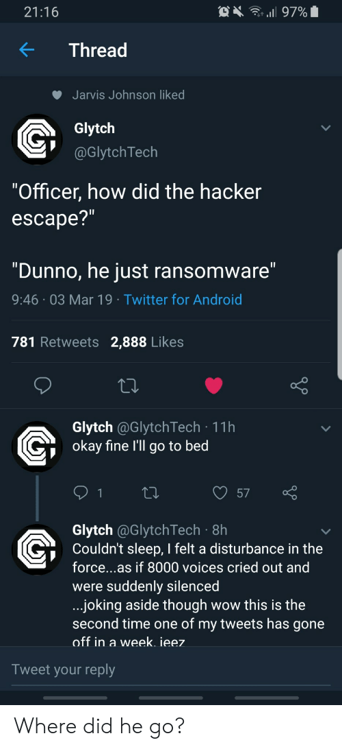 "Android, Twitter, and Wow: 21:16  KThread  Jarvis Johnson liked  Glytch  @GlytchTech  ""Officer, how did the hacker  escape?  ""Dunno, he just ransomware  9:46 03 Mar 19 Twitter for Android  781 Retweets 2,888 Likes  Glytch @GlytchTech 11h  okav fine l'll go to bed  57  Glytch @GlytchTech 8h  Couldn't sleep, I felt a disturbance in the  force...as if 8000 voices cried out and  were suddenly silencea  joking aside though wow this is the  second time one of my tweets has gone  off in a week. ieez  Tweet your reply Where did he go?"
