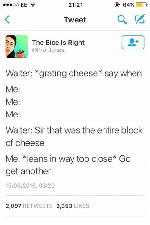 me me me: 21:21  @ 64%( D  Tweet  The Bice Is Right  @Pro_Jones  Waiter: *grating cheese* say when  Me:  Me:  Me:  Waiter: Sir that was the entire block  of cheese  Me: *leans in way too close* Go  get another  15/06/2016, 03:20  2,097 RETWEETS 3,353 LIKES