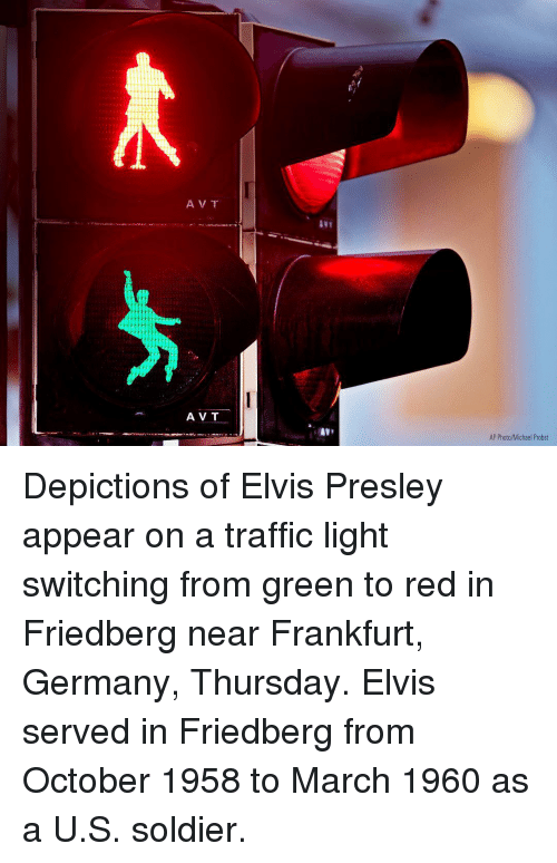 elvis: 21  A V T  AV T  AP Photo/Michael Probst Depictions of Elvis Presley appear on a traffic light switching from green to red in Friedberg near Frankfurt, Germany, Thursday. Elvis served in Friedberg from October 1958 to March 1960 as a U.S. soldier.