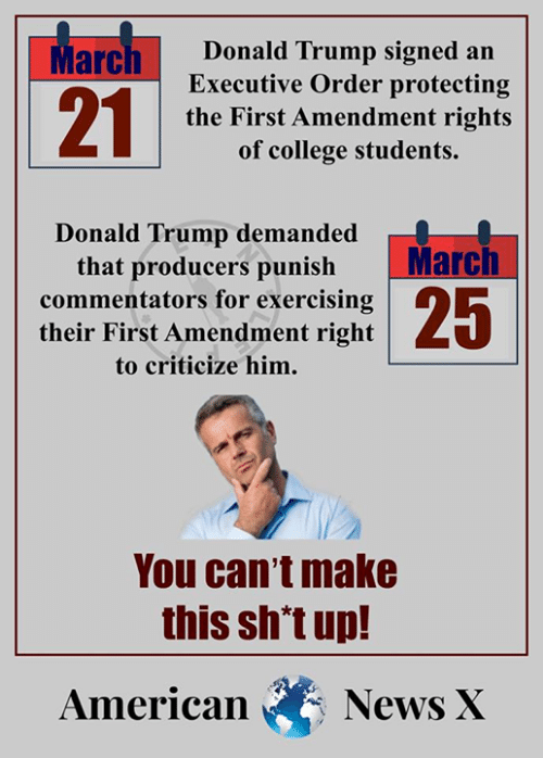 College, Donald Trump, and Memes: 21  Donald Trump signed an  Executive Order protecting  the First Amendment rights  of college students.  Donald Trump demanded  that producers punishMarch  commentators for exercising  their First Amendment right  to criticize him.  You can't make  this sh't up!  American News X