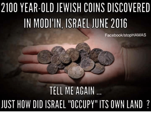 "Tell Me Again: 2100 YEAR-OLD JEWISH COINS DISCOVERED  IN MODI'IN, ISRAEL JUNE 2016  Facebook/stopHAMAS  TELL ME AGAIN  JUST HOW DID ISRAEL ""OCCUPY"" ITS OWN LAND"