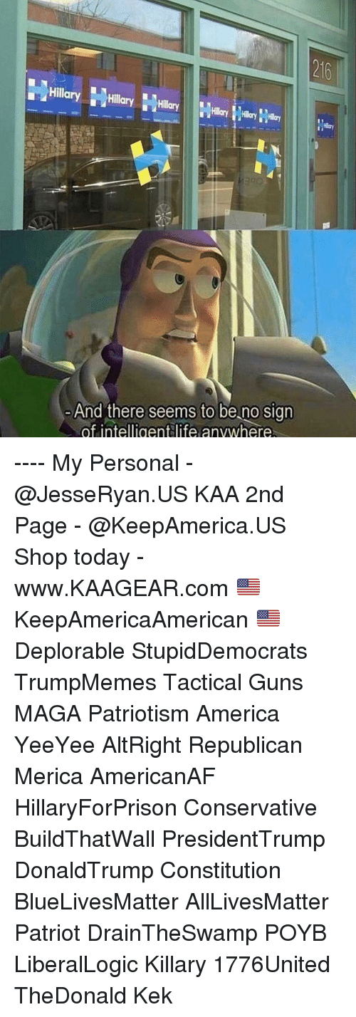 Yeeyee: 216  Hillary Hly  And there seems to be no sign  of intelligentlife anvwhere ---- My Personal - @JesseRyan.US KAA 2nd Page - @KeepAmerica.US Shop today - www.KAAGEAR.com 🇺🇸 KeepAmericaAmerican 🇺🇸 Deplorable StupidDemocrats TrumpMemes Tactical Guns MAGA Patriotism America YeeYee AltRight Republican Merica AmericanAF HillaryForPrison Conservative BuildThatWall PresidentTrump DonaldTrump Constitution BlueLivesMatter AllLivesMatter Patriot DrainTheSwamp POYB LiberalLogic Killary 1776United TheDonald Kek