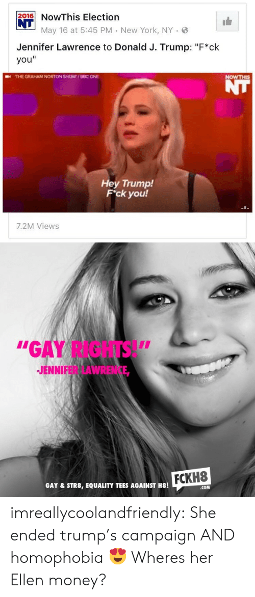 """the graham norton show: 216NowThis Election  NT  May 16 at 5:45 PM New York, NY .  Jennifer Lawrence to Donald J. Trump: """"F*ck  you""""  THE GRAHAM NORTON SHOW UBC ONE  NOWTHIS  Hey Trump!  F'ck you!  7.2M Views   """"GAY RIGHTS!""""  JENNIFER LAWRENCE,  FCKH8  GAY & STR8, EQUALITY TEES AGAINST H8!  COM imreallycoolandfriendly:  She ended trump's campaign AND homophobia 😍   Wheres her Ellen money?"""