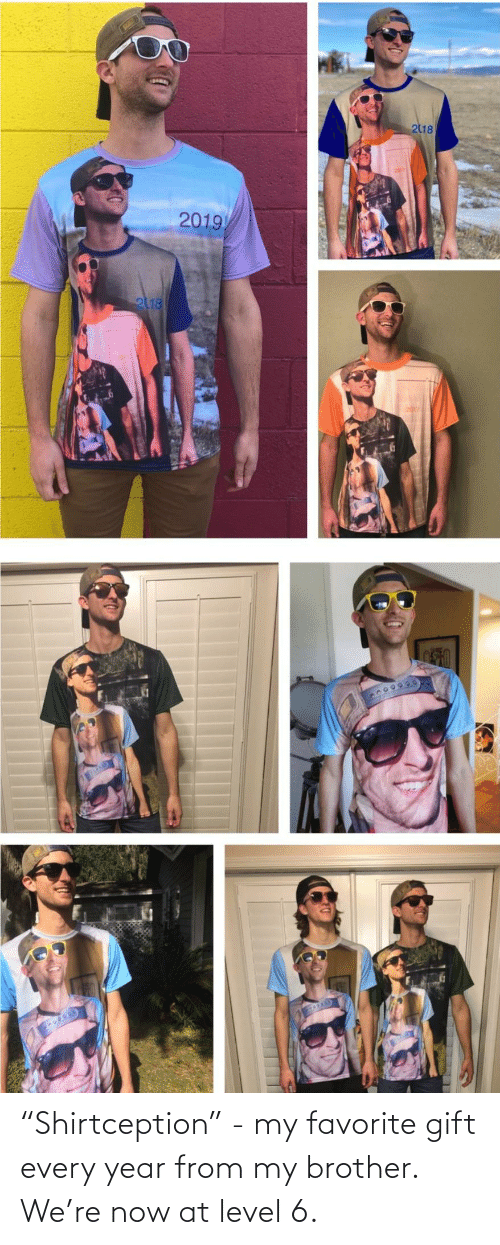 """level: 218  2019  2118 """"Shirtception"""" - my favorite gift every year from my brother. We're now at level 6."""