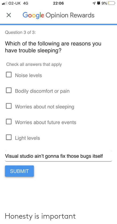 Levels: 22:06  02-UK 4G  Google Opinion Rewards  Question 3 of 3:  Which of the following are reasons you  have trouble sleeping?  Check all answers that apply  Noise levels  Bodily discomfort or pain  Worries about not sleeping  Worries about future events  Light levels  Visual studio ain't gonna fix those bugs itself  SUBMIT Honesty is important