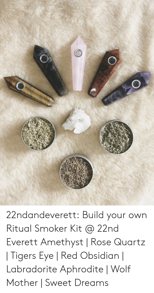 Amethyst: 22ndandeverett:  Build your own Ritual Smoker Kit @ 22nd  Everett Amethyst | Rose Quartz | Tigers Eye | Red Obsidian | Labradorite Aphrodite | Wolf Mother | Sweet Dreams