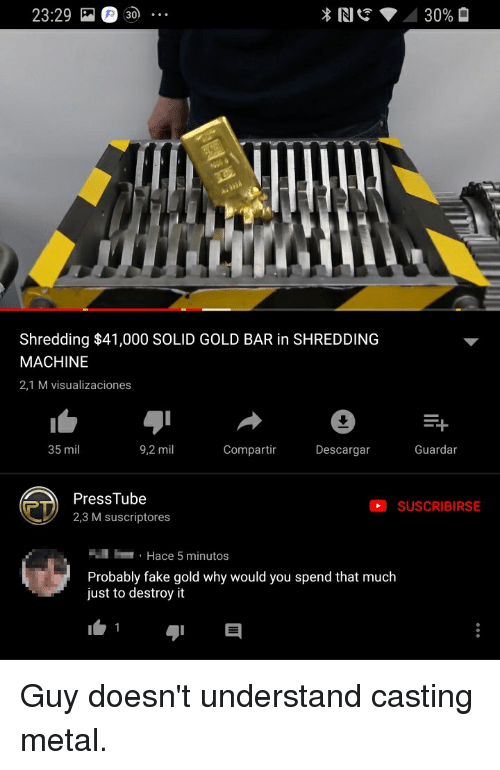 Facepalm, Fake, and Metal: 23:29 30  *  30%  Shredding $41,000 SOLID GOLD BAR in SHREDDING  MACHINE  2,1 M visualizaciones  35 mil  9,2 mil  Compartir  Descargar  Guardar  eD  PressTube  2,3 M suscriptores  SUSCRIBIRSE  Hace 5 minutos  Probably fake gold why would you spend that much  just to destroy it Guy doesn't understand casting metal.