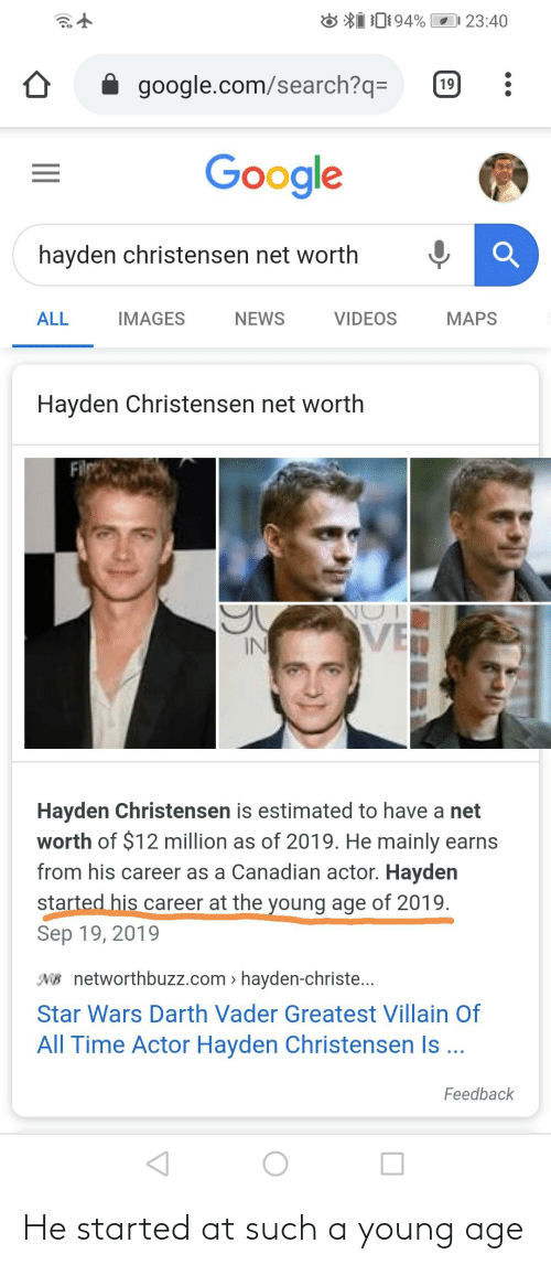 Net Worth: 23:40  google.com/search?q=  19  Google  hayden christensen net worth  ALL  IMAGES  NEWS  VIDEOS  MAPS  Hayden Christensen net worth  Filg  IN  Hayden Christensen is estimated to have a net  worth of $12 million as of 2019. He mainly earns  from his career as a Canadian actor. Hayden  started his career at the young age of 2019.  Sep 19, 2019  NB networthbuzz.com > hayden-christe...  Star Wars Darth Vader Greatest Villain Of  All Time Actor Hayden Christensen Is ...  Feedback He started at such a young age