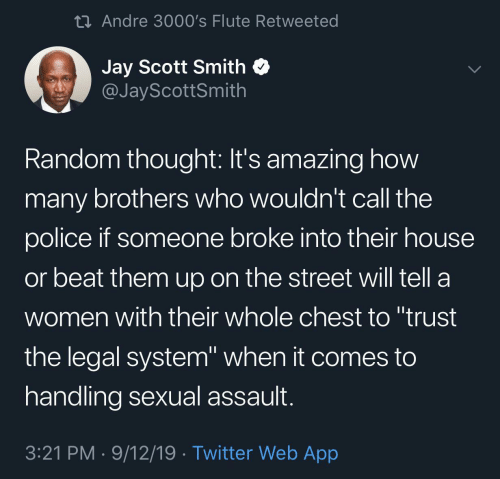 "Jay: 23 Andre 3000's Flute Retweeted  Jay Scott Smith  @JayScottSmith  Random thought: It's amazing how  many brothers who wouldn't call the  police if someone broke into their house  or beat them up on the street will tell a  women with their whole chest to ""trust  the legal system"" when it comes to  handling sexual assault.  3:21 PM · 9/12/19 · Twitter Web App"