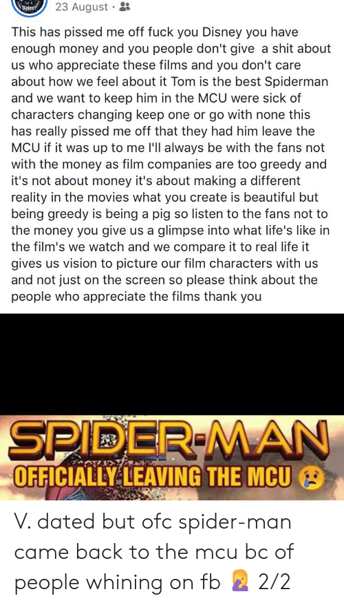 Beautiful, Disney, and Fuck You: 23 August · :  Slipknor  This has pissed me off fuck you Disney you have  enough money and you people don't give a shit about  us who appreciate these films and you don't care  about how we feel about it Tom is the best Spiderman  and we want to keep him in the MCU were sick of  characters changing keep one or go with none this  has really pissed me off that they had him leave the  MCU if it was up to me l'll always be with the fans not  with the money as film companies are too greedy and  it's not about money it's about making a different  reality in the movies what you create is beautiful but  being greedy is being a pig so listen to the fans not to  the money you give us a glimpse into what life's like in  the film's we watch and we compare it to real life it  gives us vision to picture our film characters with us  and not just on the screen so please think about the  people who appreciate the films thank you  SPIDER MAN  OFFICIALLY LEAVING THE MCU V. dated but ofc spider-man came back to the mcu bc of people whining on fb 🤦♀️ 2/2
