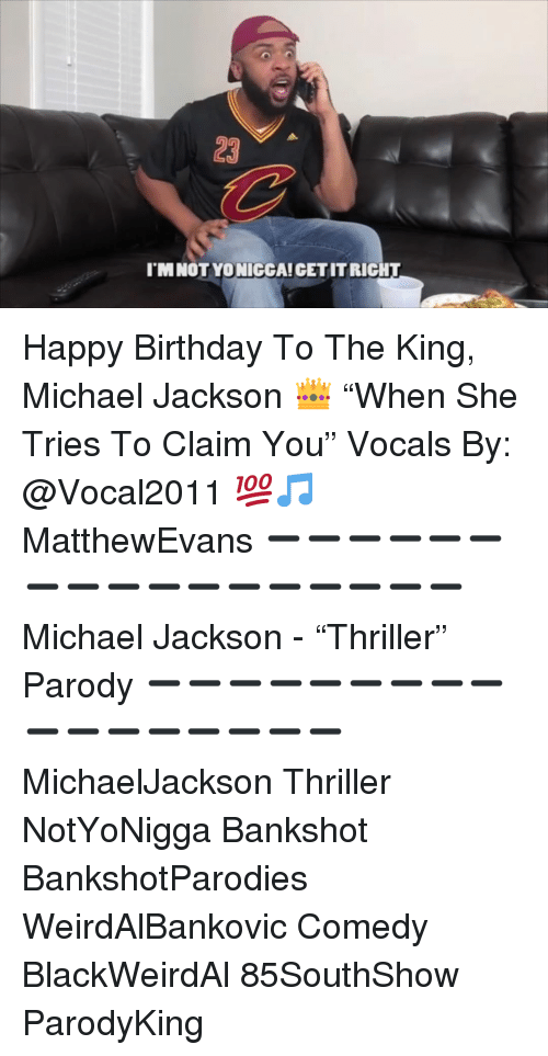 """Birthday, Memes, and Michael Jackson: 23  I'M NOT YO NICCA! CET IT RIGHT Happy Birthday To The King, Michael Jackson 👑 """"When She Tries To Claim You"""" Vocals By: @Vocal2011 💯🎵 MatthewEvans ➖➖➖➖➖➖➖➖➖➖➖➖➖➖➖➖➖ Michael Jackson - """"Thriller"""" Parody ➖➖➖➖➖➖➖➖➖➖➖➖➖➖➖➖➖ MichaelJackson Thriller NotYoNigga Bankshot BankshotParodies WeirdAlBankovic Comedy BlackWeirdAl 85SouthShow ParodyKing"""