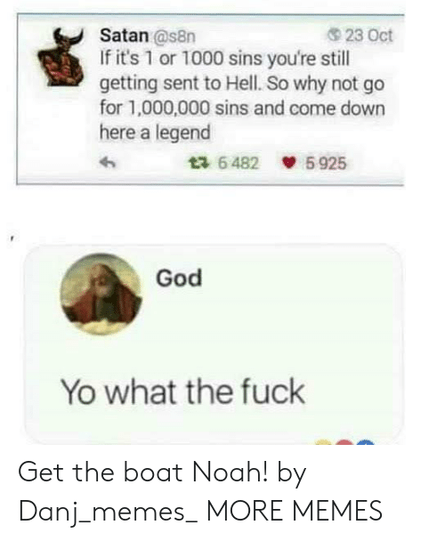 Dank, God, and Memes: 23 Oct  Satan @s8n  If it's 1 or 1000 sins you're still  getting sent to Hell. So why not go  for 1,000,000 sins and come down  here a legend  5925  ta 6482  God  Yo what the fuck Get the boat Noah! by Danj_memes_ MORE MEMES