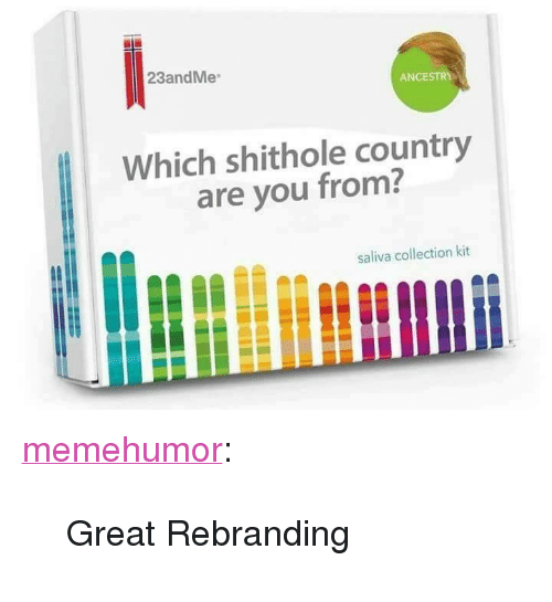 """Tumblr, Ancestry, and Blog: 23andMe  ANCESTRY  Which shithole country  are you from?  saliva collection kit <p><a href=""""http://memehumor.net/post/169668159583/great-rebranding"""" class=""""tumblr_blog"""">memehumor</a>:</p>  <blockquote><p>Great Rebranding</p></blockquote>"""