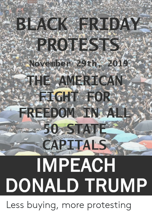 Black Friday, Donald Trump, and Friday: 24 hrs  BLACK FRIDAY  PROTESTS  November 29th, 2019  THE AMERICAN  FIGHT FOR  FREEDOM IN ALL  50 STATE  CAPITALS  IMPEACH  DONALD TRUMP Less buying, more protesting