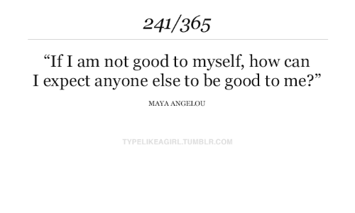 """Tumblr, Good, and Maya Angelou: 241/365  """"If I am not good to myself, how can  I expect anyone else to be good to me?""""  MAYA ANGELOU  TYPELIKEAGIRL.TUMBLR.COM"""
