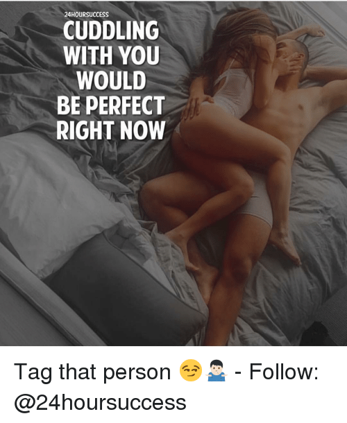 Memes, 🤖, and You: 24HOURSUCCESS  CUDDLING  WITH YOU  WOULD  BE PERFECT  RIGHT NOW Tag that person 😏🤷🏻‍♂️ - Follow: @24hoursuccess