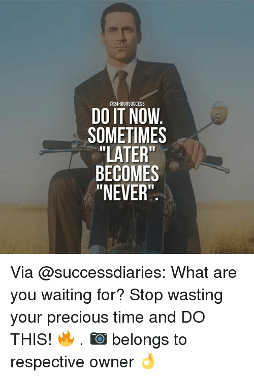 """Youre Precious: @24HOURSUCCESS  DO IT NOW  SOMETIMES  """"LATER""""  BECOMES  """"NEVER Via @successdiaries: What are you waiting for? Stop wasting your precious time and DO THIS! 🔥 . 📷 belongs to respective owner 👌"""