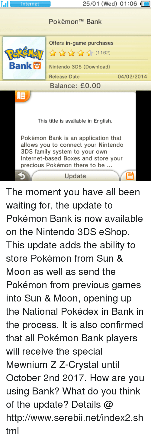 Youre Precious: 25/01 (Wed) 01:06  i.Il  Internet  Pokémon TM Bank  Offers in-game purchases  Bank Nintendo 3DS (Download)  04/02/2014  Release Date  Balance: E0.00  This title is available in English.  Pokémon Bank is an application that  allows you to connect your Nintendo  3DS family system to your own  Internet-based Boxes and store your  precious Pokémon there to be  Update The moment you have all been waiting for, the update to Pokémon Bank is now available on the Nintendo 3DS eShop. This update adds the ability to store Pokémon from Sun & Moon as well as send the Pokémon from previous games into Sun & Moon, opening up the National Pokédex in Bank in the process. It is also confirmed that all Pokémon Bank players will receive the special Mewnium Z Z-Crystal until October 2nd 2017. How are you using Bank? What do you think of the update? Details @ http://www.serebii.net/index2.shtml