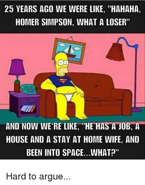 """homed: 25 YEARS AGO WE WERE LIKE, """"HAHAHA,  HOMER SIMPSON, WHAT A LOSER""""  AND NOW WE'RE LIKE, HE HAS A JOB, A  HOUSE AND A STAY AT HOME WIFE, AND  BEEN INTO SPACE..WHAT?"""" Hard to argue..."""