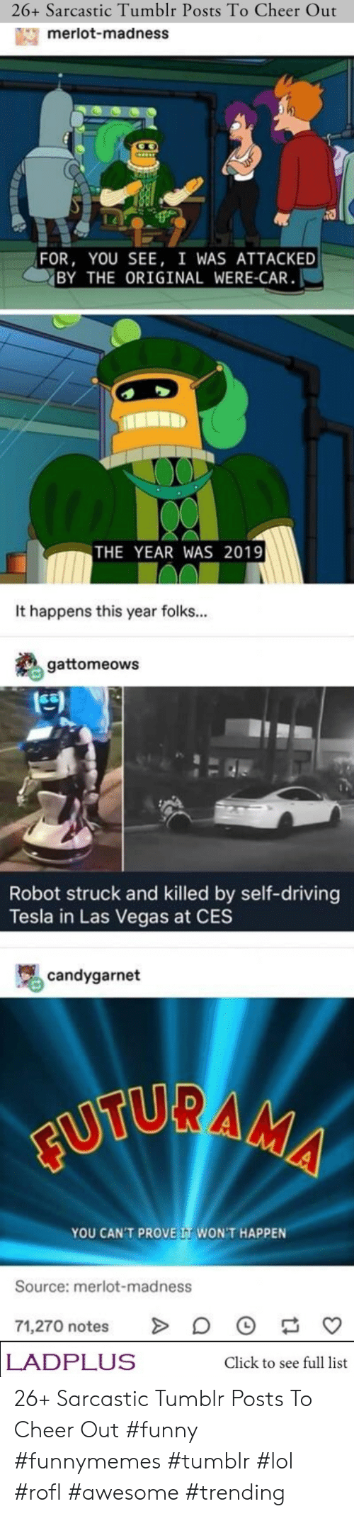 Click, Driving, and Funny: 26+ Sarcastic Tumblr Posts To Cheer Out  merlot-madness  FOR, YOU SEE, I WAS ATTACKED  BY THE ORIGINAL WERE-CAR  THE YEAR WAS 2019  It happens this year folks...  gattomeows  Robot struck and killed by self-driving  Tesla in Las Vegas at CES  candygarnet  FUTURAMA  YOU CAN'T PROVE IT WON'T HAPPEN  Source: merlot-madness  71,270 notes  LADPLUS  Click to see full list 26+ Sarcastic Tumblr Posts To Cheer Out #funny #funnymemes #tumblr #lol #rofl #awesome #trending