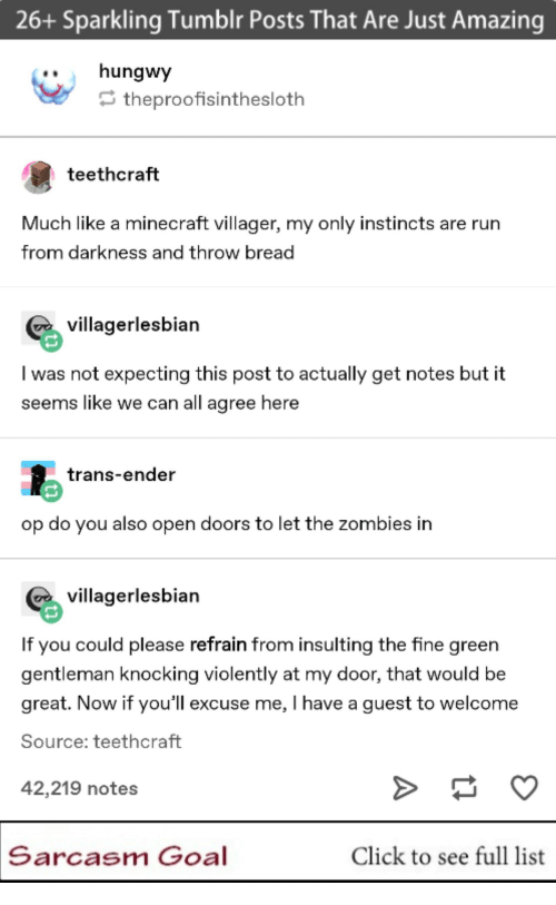 expecting: 26+ Sparkling Tumblr Posts That Are Just Amazing  ..hungwy  theproofisinthesloth  teethcraft  Much like a minecraft villager, my only instincts are rurn  from darkness and throw bread  villagerlesbian  I was not expecting this post to actually get notes but it  seems like we can all agree here  trans-ender  op do you also open doors to let the zombies in  villagerlesbian  If you could please refrain from insulting the fine green  gentleman knocking violently at my door, that would be  great. Now if you'll excuse me, I have a guest to welcome  Source: teethcraft  42,219 notes  Sarcasm Goal  Click to see full list