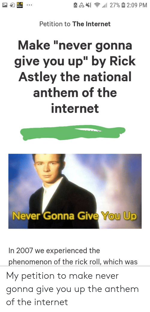 "Internet, Reddit, and National Anthem: 27% 2:09 PM  CALPDUTY  Petition to The Internet  Make ""never gonna  give you up"" by Rick  Astley the national  anthem of the  internet  Never Gonna Give You Up  In 2007 we experienced the  phenomenon of the rick roll, which was My petition to make never gonna give you up the anthem of the internet"