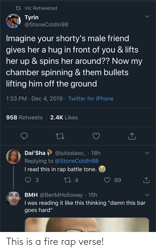 "hug: 27 Vic Retweeted  Tyrin  @StoneColdIn98  Imagine your shorty's male friend  gives her a hug in front of you & lifts  her up & spins her around?? Now my  chamber spinning & them bullets  lifting him off the ground  1:33 PM · Dec 4, 2019 · Twitter for iPhone  2.4K Likes  958 Retweets  Dai'Sha  @julissiaxo_ · 18h  Replying to @StoneColdIn98  I read this in rap battle tone.  27 4  89  BMH @BenMHolloway · 15h  I was reading it like this thinking ""damn this bar  goes hard"" This is a fire rap verse!"