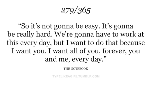 "Its Gonna Be: 279/365  ""So it's not gonna be easy. It's gonna  be really hard. We're gonna have to work at  this every day, but I want to do that because  I want you. I want all of you, forever, you  and me, every day.""  THE NOTEB0OK  TYPELIKEAGIRL.TUMBLR.COM"