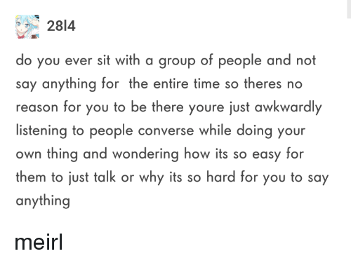 its so hard: 2814  o you ever sit with a group of people and not  say anything for the entire time so theres no  reason for you to be there youre just awkwardly  listening to people converse while doing your  own thing and wondering how its so easy for  them to just talk or why its so hard for you to say  anything meirl