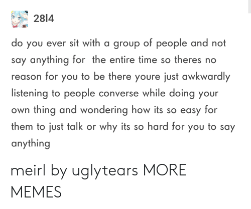 its so hard: 2814  o you ever sit with a group of people and not  say anything for the entire time so theres no  reason for you to be there youre just awkwardly  listening to people converse while doing your  own thing and wondering how its so easy for  them to just talk or why its so hard for you to say  anything meirl by uglytears MORE MEMES