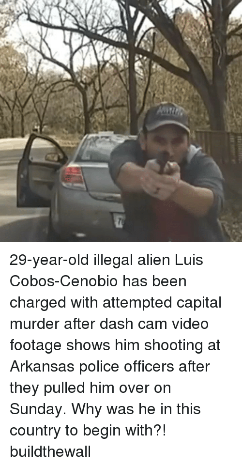 Illegal Alien: 29-year-old illegal alien Luis Cobos-Cenobio has been charged with attempted capital murder after dash cam video footage shows him shooting at Arkansas police officers after they pulled him over on Sunday. Why was he in this country to begin with?! buildthewall