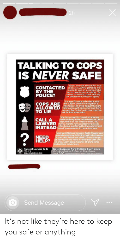 """Being Alone, Lawyer, and Police: 2h  TALKING TO COPS  IS NEVER SAFE  Stop! Don't talk alone! Even 'nice  CONTACTED Cops are ALVWAYS gathering infor-  mation to land on a charge, includ-  ing on people you care about. You  are not required to speak with any  law enforcement officer or agent.  BY THE  POLICE?  It is legal for cops to lie about what  COPS ARE he subject of their investigation is.  ALLOWED information with each other and there  Agencies at all levels frequently share  are very few """"rules"""" as to how cops can  TO LIE  ask for that information.  You have a right to consult an attorney  before talking to law enforcement or decid-  ing whether or not to talk to them. You  have a right to have an attorney present  while being questioned by law enforcement  even if you volunteer to do an interview  CALL A  LAWYER  INSTEAD  Your local National Lawyers Guild Chapter can  provide assistance in finding political attorneys  in your area Reach out ahead of any attempts  at repression and make a safety plan with trust-  ed ones Learn about histories of grand juries  and political movements  ?  NEED  HELP?  National Lawyers Guild  nlgorg  centralva@nlg.org  Content adapted from It's Coing Down article  Police Investigations Arising from Charlottesville  Fascist Rally ngnge in eing hak t  Send Message It's not like they're here to keep you safe or anything"""
