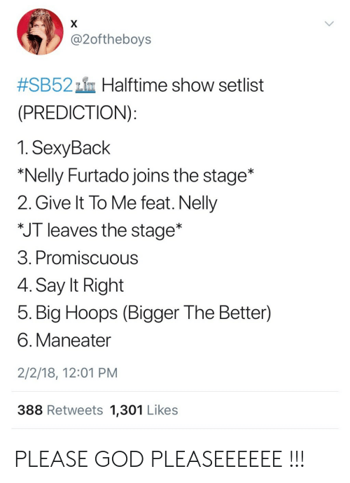 God, Nelly, and Say It: @2oftheboys  #SB52th Halftime show setlist  (PREDICTION)  1.SexyBack  *Nelly Furtado joins the stage*  2. Give It To Me feat. Nelly  JT leaves the stage*  3. Promiscuous  4. Say It Right  5. Big Hoops (Bigger The Better)  6. Maneater  2/2/18, 12:01 PM  388 Retweets 1,301 Likes PLEASE GOD PLEASEEEEEE !!!