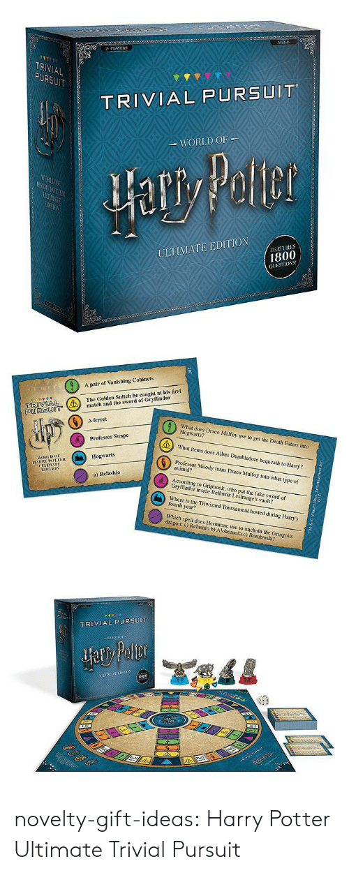 hosted: 2PLAYERS  TR  AL  TRIVIAL PURSUIT  WORLD OF  ULTIMATE EDITION  FEATURES  1800  QUESTIOS   A pair of Vanishing Cabinets  The Golden Snitch he caught at his first  tch and the sword of Gryffindor  PURSUOT  6  A ferret  What does Draco Malfoy use to get the Death Eaters into  Hogwarts?  What items does Albus Dumbledore bequeath to Harry?  Professor Moody turns Draco Malfoy into what type of  Professor Snape  Hogwarts  HORLDo  animal?  UETIMATE  a) Relashlo  According to Griphook, who put the fake sword of  Gryffindor inside Bellatrix Lestrange's vault?  Where is the Triwizard Tournament hosted during Harry's  fourth year?  Which spell does Hermione use to unchain the Gringotts  dragon: a) Relashio b) Alohomora c) Bombarda?   TRIVIAL PURSUIT  800 novelty-gift-ideas:  Harry Potter Ultimate Trivial Pursuit
